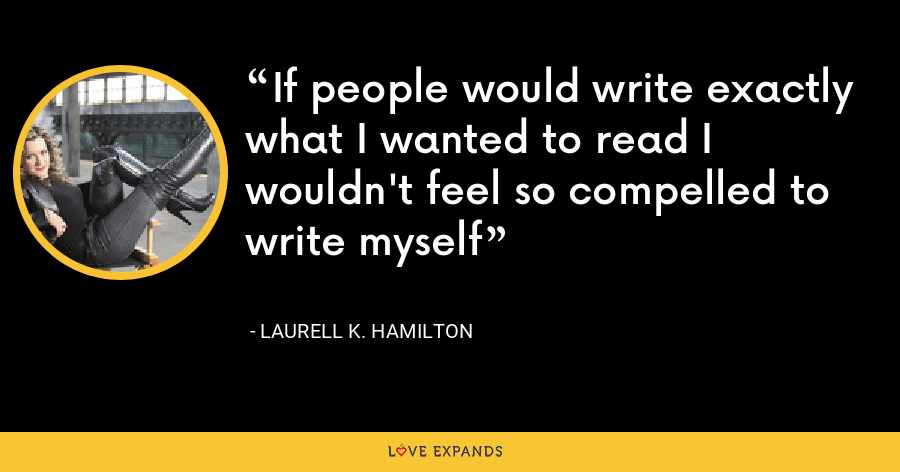 If people would write exactly what I wanted to read I wouldn't feel so compelled to write myself - Laurell K. Hamilton