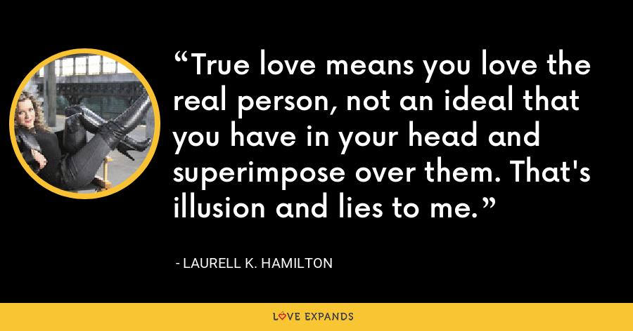 True love means you love the real person, not an ideal that you have in your head and superimpose over them. That's illusion and lies to me. - Laurell K. Hamilton