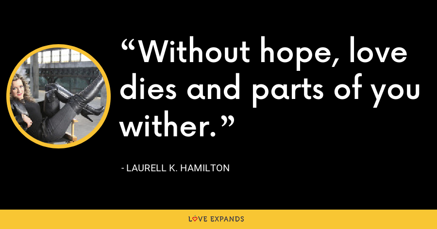 Without hope, love dies and parts of you wither. - Laurell K. Hamilton