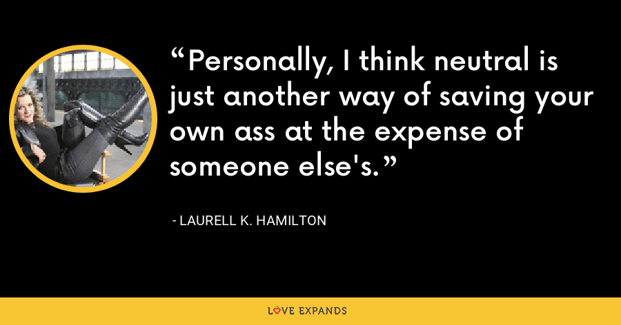 Personally, I think neutral is just another way of saving your own ass at the expense of someone else's. - Laurell K. Hamilton