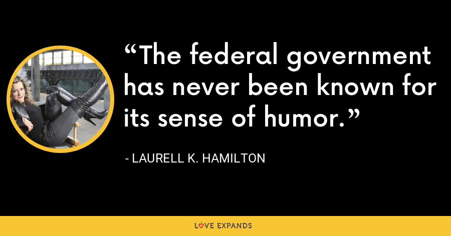 The federal government has never been known for its sense of humor. - Laurell K. Hamilton