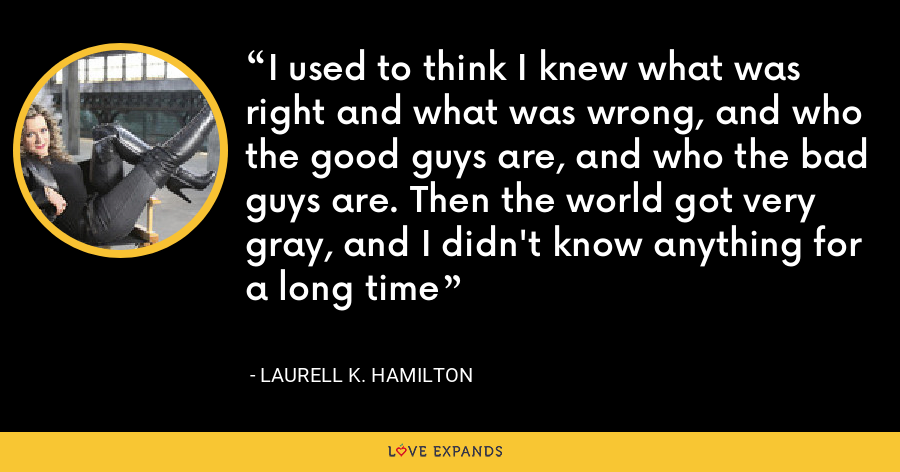I used to think I knew what was right and what was wrong, and who the good guys are, and who the bad guys are. Then the world got very gray, and I didn't know anything for a long time - Laurell K. Hamilton