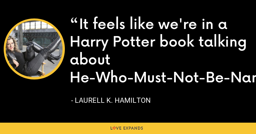 It feels like we're in a Harry Potter book talking about He-Who-Must-Not-Be-Named. - Laurell K. Hamilton