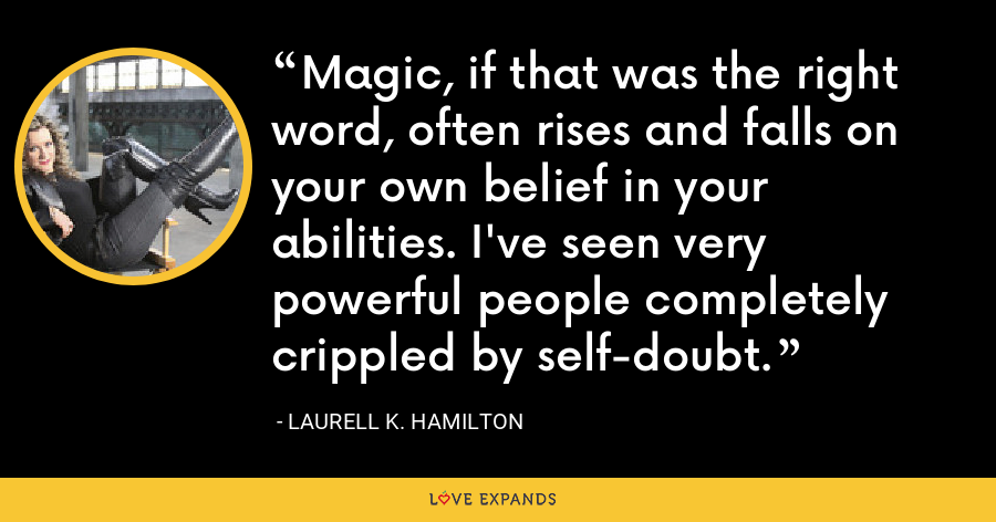 Magic, if that was the right word, often rises and falls on your own belief in your abilities. I've seen very powerful people completely crippled by self-doubt. - Laurell K. Hamilton