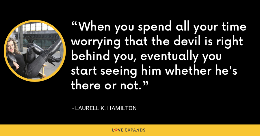When you spend all your time worrying that the devil is right behind you, eventually you start seeing him whether he's there or not. - Laurell K. Hamilton
