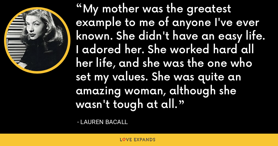 My mother was the greatest example to me of anyone I've ever known. She didn't have an easy life. I adored her. She worked hard all her life, and she was the one who set my values. She was quite an amazing woman, although she wasn't tough at all. - Lauren Bacall