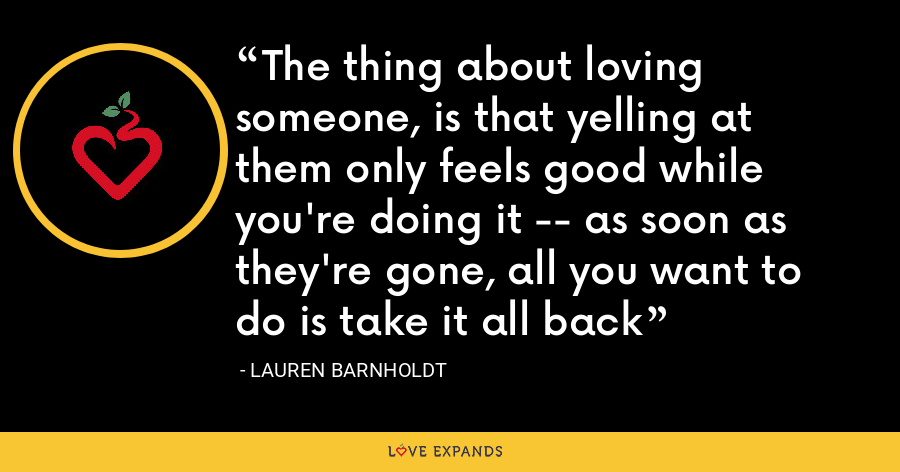 The thing about loving someone, is that yelling at them only feels good while you're doing it -- as soon as they're gone, all you want to do is take it all back - Lauren Barnholdt