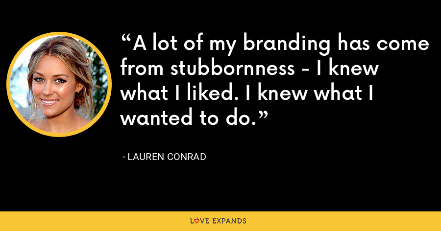 A lot of my branding has come from stubbornness - I knew what I liked. I knew what I wanted to do. - Lauren Conrad