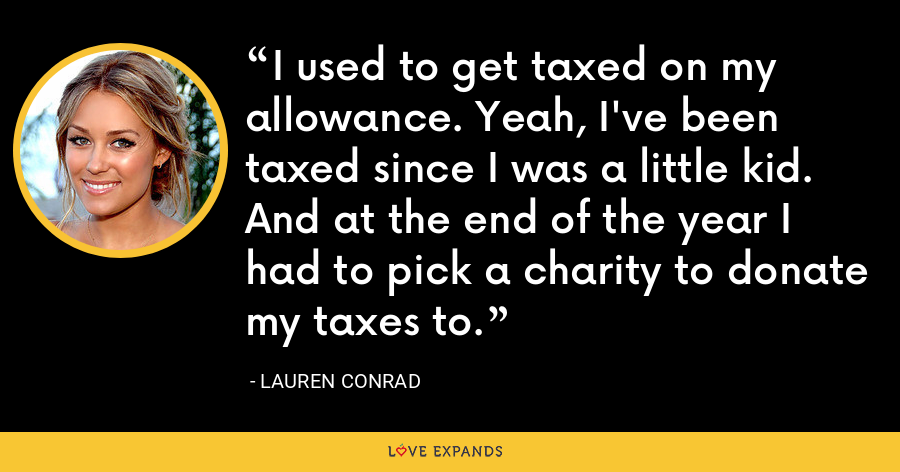 I used to get taxed on my allowance. Yeah, I've been taxed since I was a little kid. And at the end of the year I had to pick a charity to donate my taxes to. - Lauren Conrad