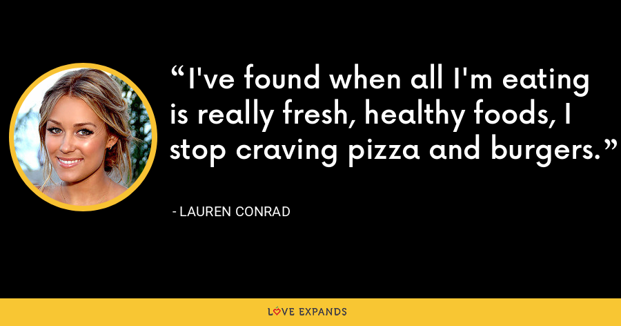 I've found when all I'm eating is really fresh, healthy foods, I stop craving pizza and burgers. - Lauren Conrad
