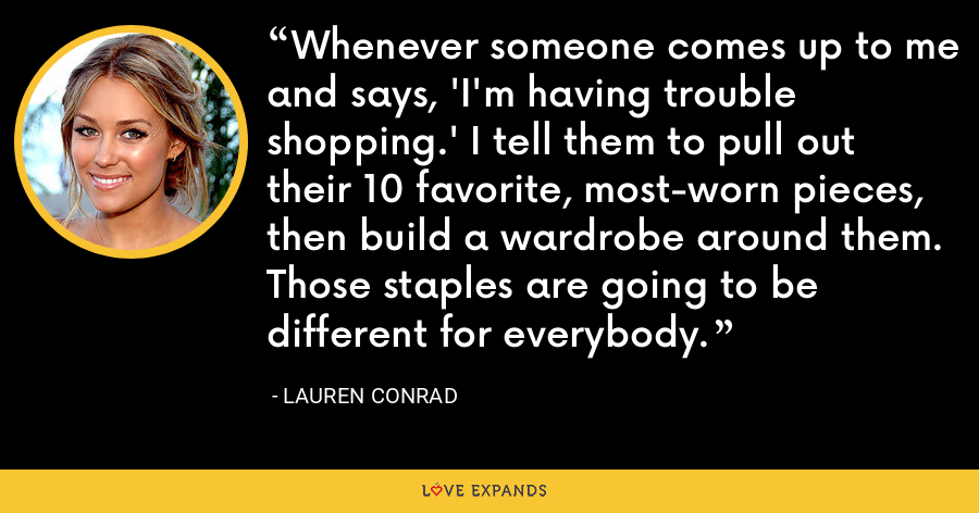 Whenever someone comes up to me and says, 'I'm having trouble shopping.' I tell them to pull out their 10 favorite, most-worn pieces, then build a wardrobe around them. Those staples are going to be different for everybody. - Lauren Conrad