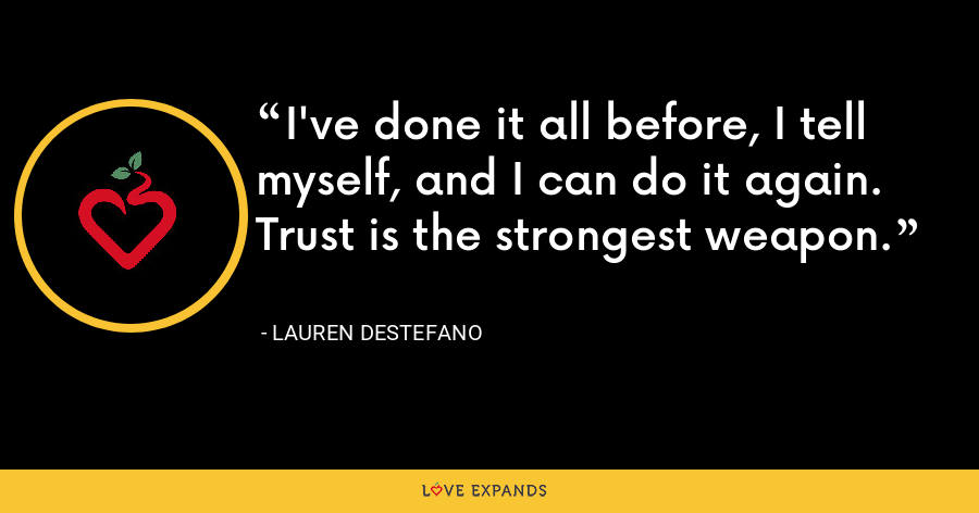 I've done it all before, I tell myself, and I can do it again. Trust is the strongest weapon. - Lauren DeStefano