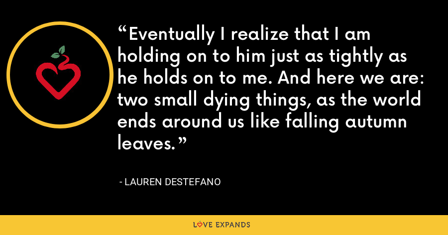 Eventually I realize that I am holding on to him just as tightly as he holds on to me. And here we are: two small dying things, as the world ends around us like falling autumn leaves. - Lauren DeStefano