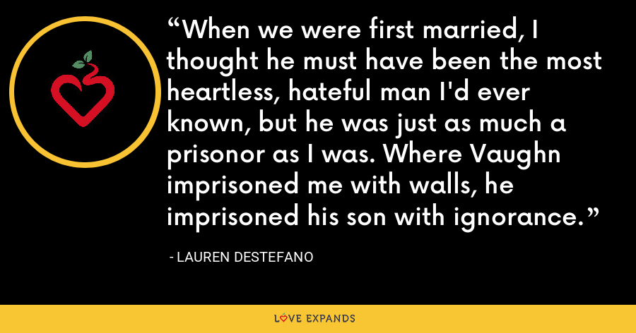 When we were first married, I thought he must have been the most heartless, hateful man I'd ever known, but he was just as much a prisonor as I was. Where Vaughn imprisoned me with walls, he imprisoned his son with ignorance. - Lauren DeStefano
