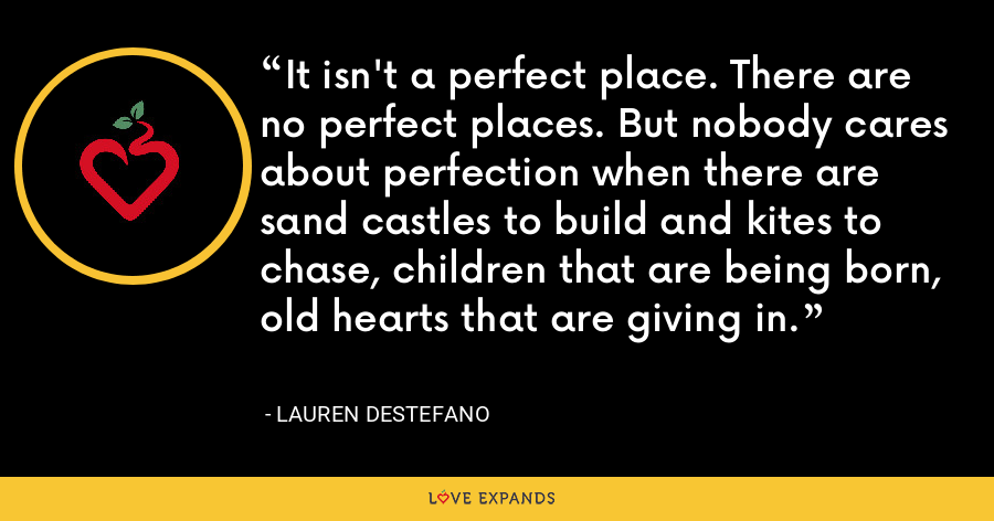 It isn't a perfect place. There are no perfect places. But nobody cares about perfection when there are sand castles to build and kites to chase, children that are being born, old hearts that are giving in. - Lauren DeStefano