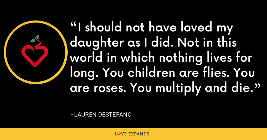 I should not have loved my daughter as I did. Not in this world in which nothing lives for long. You children are flies. You are roses. You multiply and die. - Lauren DeStefano