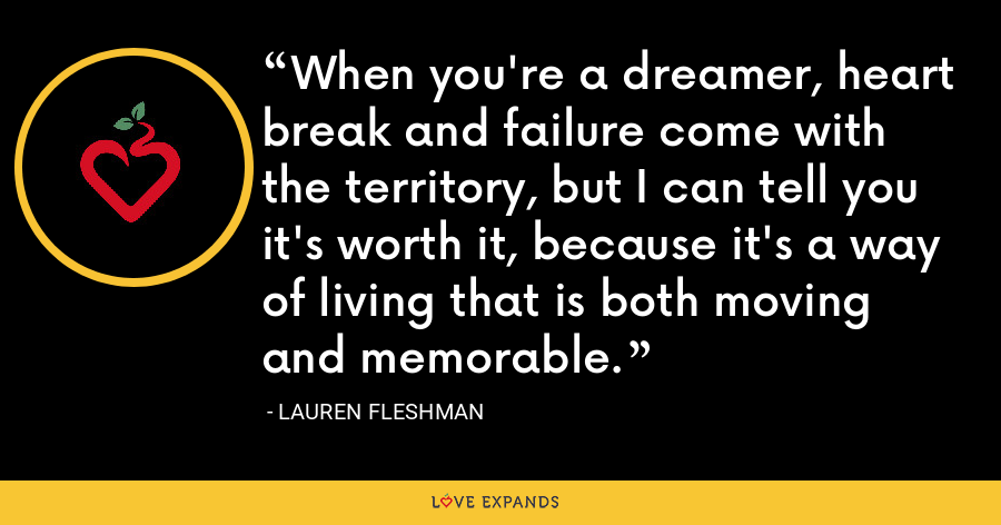 When you're a dreamer, heart break and failure come with the territory, but I can tell you it's worth it, because it's a way of living that is both moving and memorable. - Lauren Fleshman