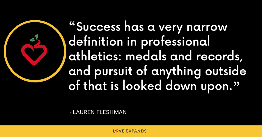 Success has a very narrow definition in professional athletics: medals and records, and pursuit of anything outside of that is looked down upon. - Lauren Fleshman