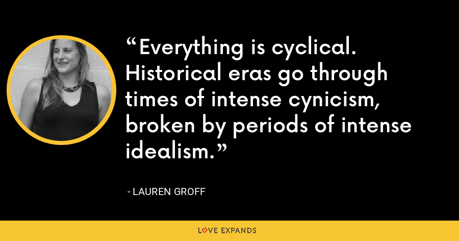 Everything is cyclical. Historical eras go through times of intense cynicism, broken by periods of intense idealism. - Lauren Groff