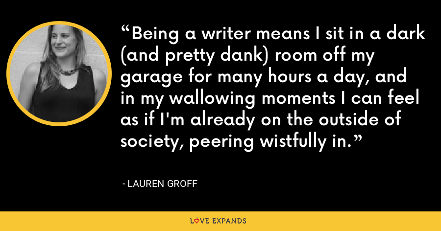 Being a writer means I sit in a dark (and pretty dank) room off my garage for many hours a day, and in my wallowing moments I can feel as if I'm already on the outside of society, peering wistfully in. - Lauren Groff