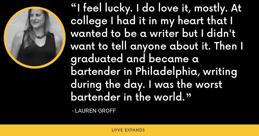 I feel lucky. I do love it, mostly. At college I had it in my heart that I wanted to be a writer but I didn't want to tell anyone about it. Then I graduated and became a bartender in Philadelphia, writing during the day. I was the worst bartender in the world. - Lauren Groff