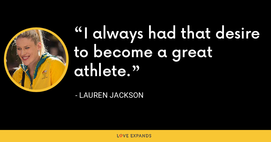 I always had that desire to become a great athlete. - Lauren Jackson