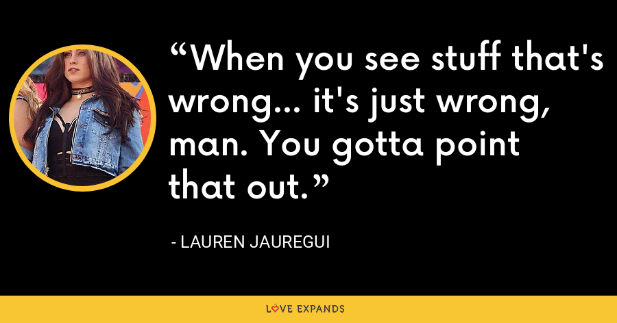 When you see stuff that's wrong... it's just wrong, man. You gotta point that out. - Lauren Jauregui