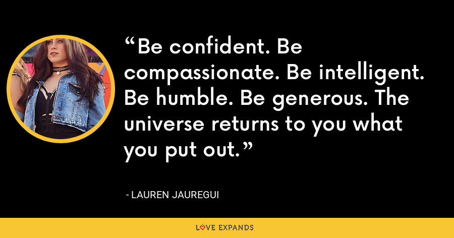 Be confident. Be compassionate. Be intelligent. Be humble. Be generous. The universe returns to you what you put out. - Lauren Jauregui