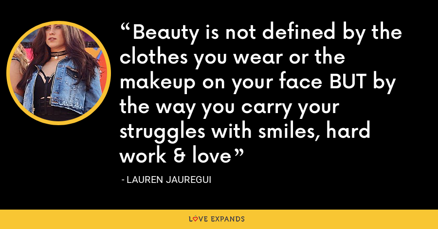 Beauty is not defined by the clothes you wear or the makeup on your face BUT by the way you carry your struggles with smiles, hard work & love - Lauren Jauregui