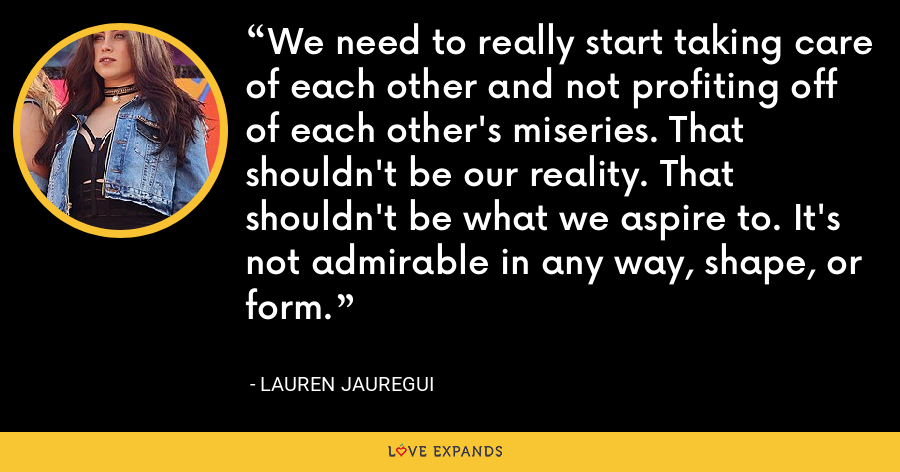 We need to really start taking care of each other and not profiting off of each other's miseries. That shouldn't be our reality. That shouldn't be what we aspire to. It's not admirable in any way, shape, or form. - Lauren Jauregui