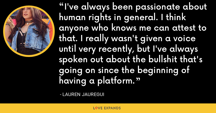 I've always been passionate about human rights in general. I think anyone who knows me can attest to that. I really wasn't given a voice until very recently, but I've always spoken out about the bullshit that's going on since the beginning of having a platform. - Lauren Jauregui
