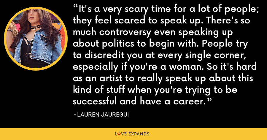 It's a very scary time for a lot of people; they feel scared to speak up. There's so much controversy even speaking up about politics to begin with. People try to discredit you at every single corner, especially if you're a woman. So it's hard as an artist to really speak up about this kind of stuff when you're trying to be successful and have a career. - Lauren Jauregui