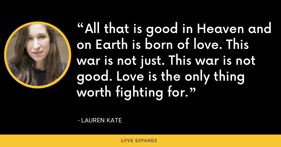 All that is good in Heaven and on Earth is born of love. This war is not just. This war is not good. Love is the only thing worth fighting for. - lauren kate