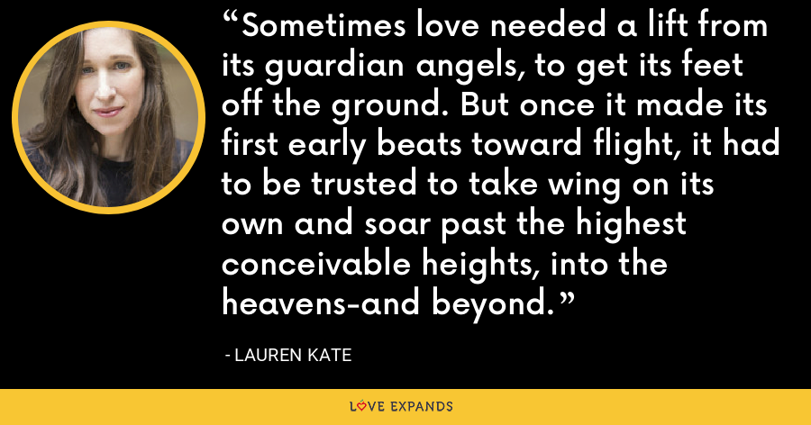 Sometimes love needed a lift from its guardian angels, to get its feet off the ground. But once it made its first early beats toward flight, it had to be trusted to take wing on its own and soar past the highest conceivable heights, into the heavens-and beyond. - lauren kate