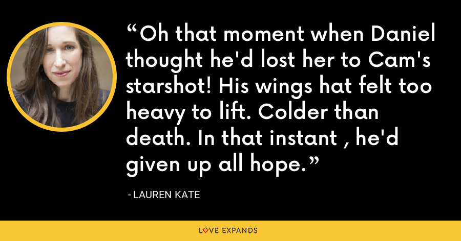 Oh that moment when Daniel thought he'd lost her to Cam's starshot! His wings hat felt too heavy to lift. Colder than death. In that instant , he'd given up all hope. - lauren kate