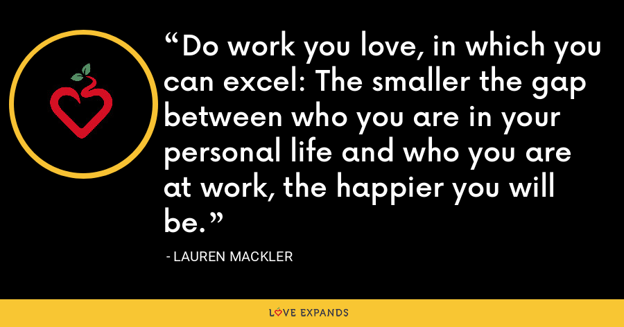 Do work you love, in which you can excel: The smaller the gap between who you are in your personal life and who you are at work, the happier you will be. - Lauren Mackler