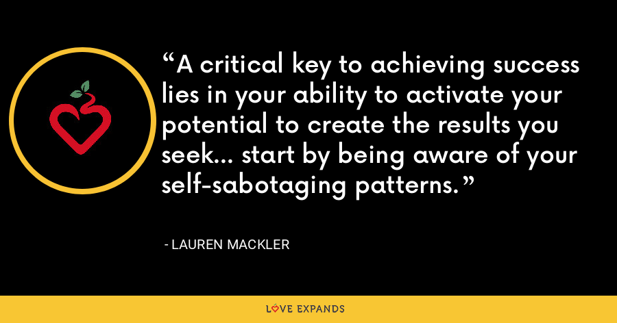 A critical key to achieving success lies in your ability to activate your potential to create the results you seek... start by being aware of your self-sabotaging patterns. - Lauren Mackler