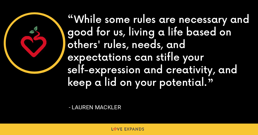 While some rules are necessary and good for us, living a life based on others' rules, needs, and expectations can stifle your self-expression and creativity, and keep a lid on your potential. - Lauren Mackler