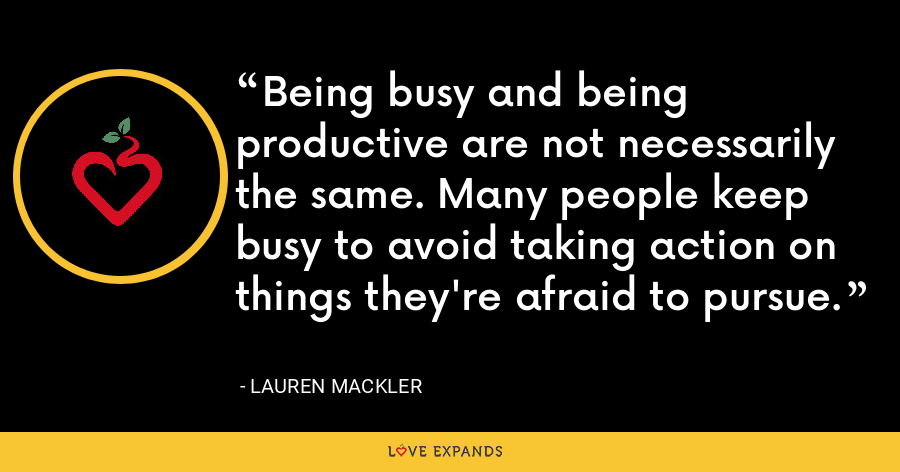 Being busy and being productive are not necessarily the same. Many people keep busy to avoid taking action on things they're afraid to pursue. - Lauren Mackler