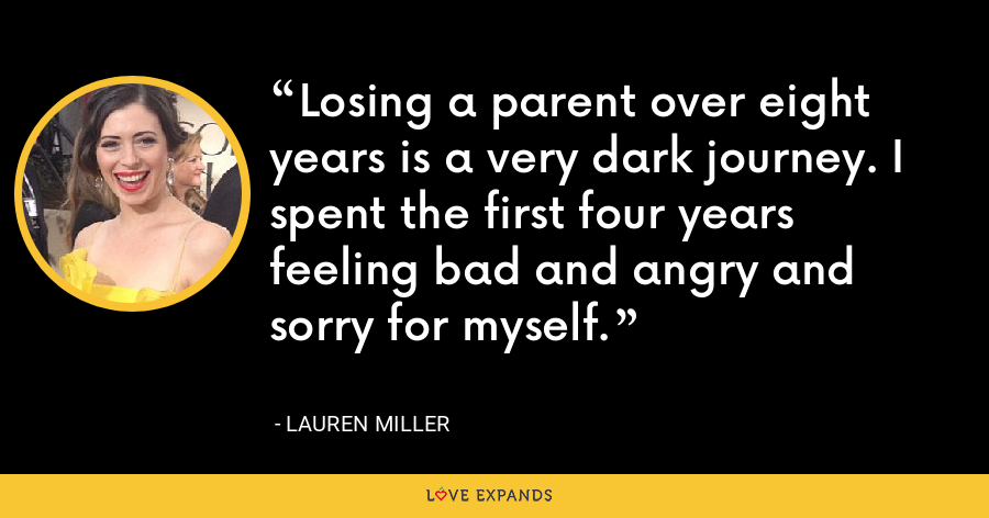 Losing a parent over eight years is a very dark journey. I spent the first four years feeling bad and angry and sorry for myself. - Lauren Miller