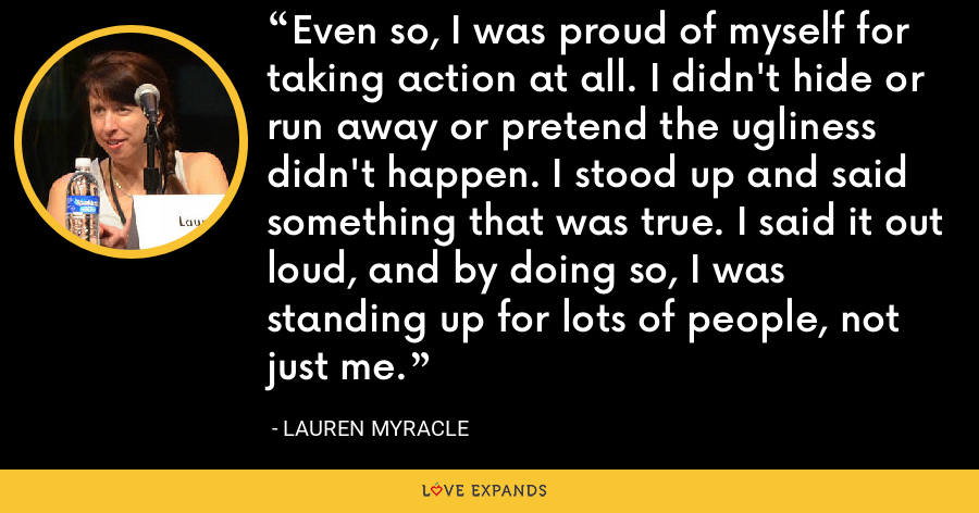 Even so, I was proud of myself for taking action at all. I didn't hide or run away or pretend the ugliness didn't happen. I stood up and said something that was true. I said it out loud, and by doing so, I was standing up for lots of people, not just me. - Lauren Myracle