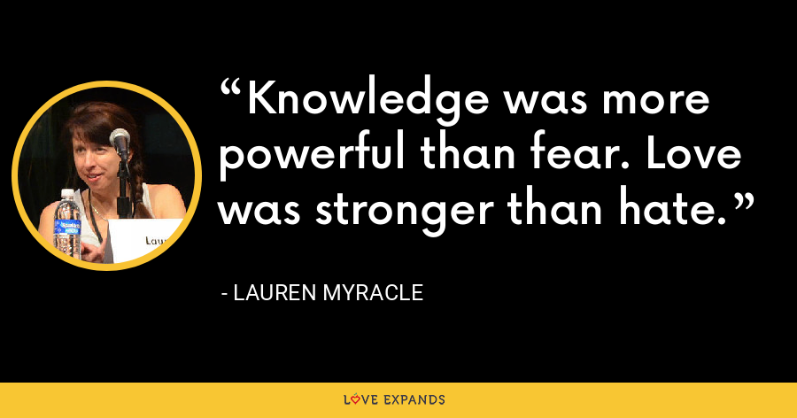 Knowledge was more powerful than fear. Love was stronger than hate. - Lauren Myracle