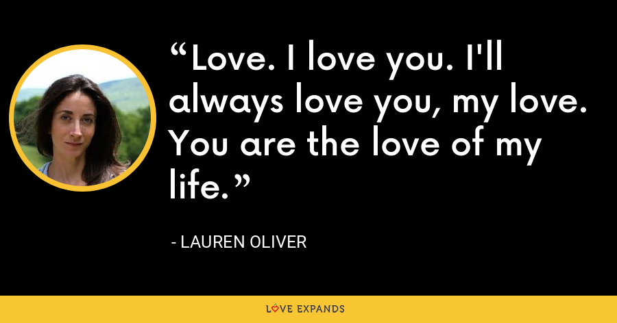 Love. I love you. I'll always love you, my love. You are the love of my life. - Lauren Oliver