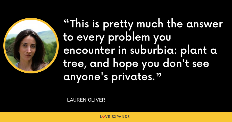 This is pretty much the answer to every problem you encounter in suburbia: plant a tree, and hope you don't see anyone's privates. - Lauren Oliver