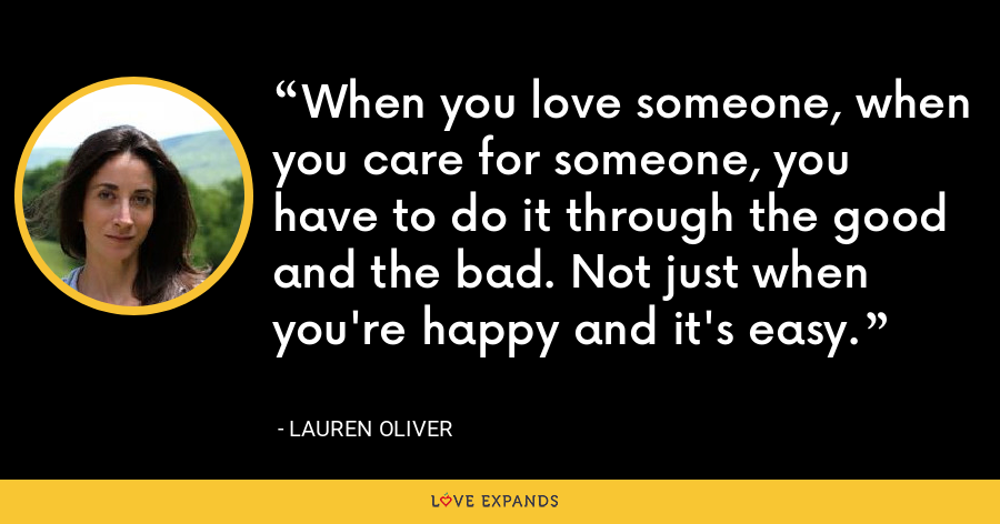 When you love someone, when you care for someone, you have to do it through the good and the bad. Not just when you're happy and it's easy. - Lauren Oliver