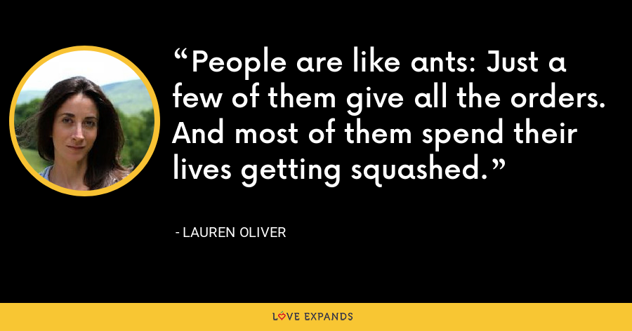 People are like ants: Just a few of them give all the orders. And most of them spend their lives getting squashed. - Lauren Oliver