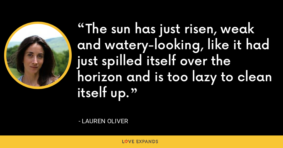 The sun has just risen, weak and watery-looking, like it had just spilled itself over the horizon and is too lazy to clean itself up. - Lauren Oliver