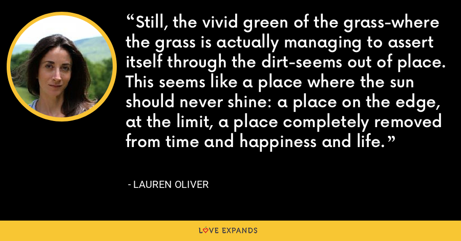 Still, the vivid green of the grass-where the grass is actually managing to assert itself through the dirt-seems out of place. This seems like a place where the sun should never shine: a place on the edge, at the limit, a place completely removed from time and happiness and life. - Lauren Oliver