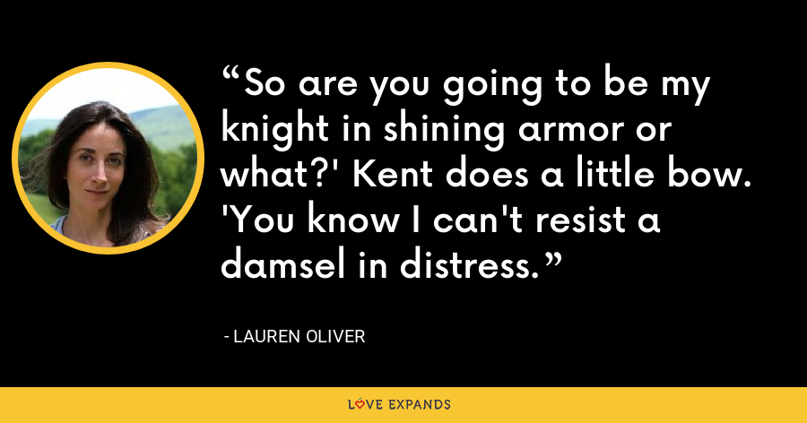 So are you going to be my knight in shining armor or what?' Kent does a little bow. 'You know I can't resist a damsel in distress. - Lauren Oliver