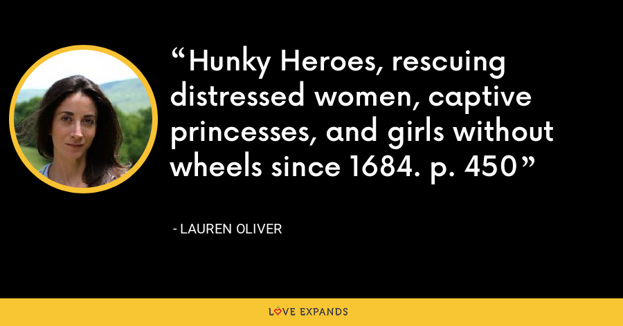 Hunky Heroes, rescuing distressed women, captive princesses, and girls without wheels since 1684. p. 450 - Lauren Oliver